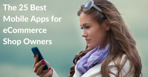 The 25 Best Mobile Apps for eCommerce